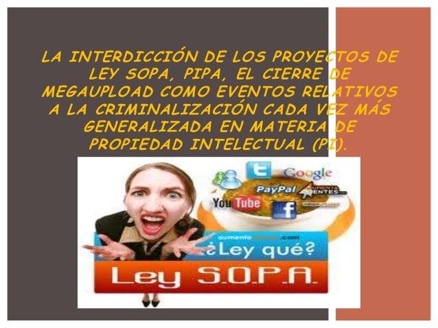 LA INTERDICCIÓN DE LOS PROYECTOS DE      LEY SOPA, PIPA, EL CIERRE DEMEGAUPLOAD COMO EVENTOS RELATIVOS A LA CRIMINALIZACIÓ...
