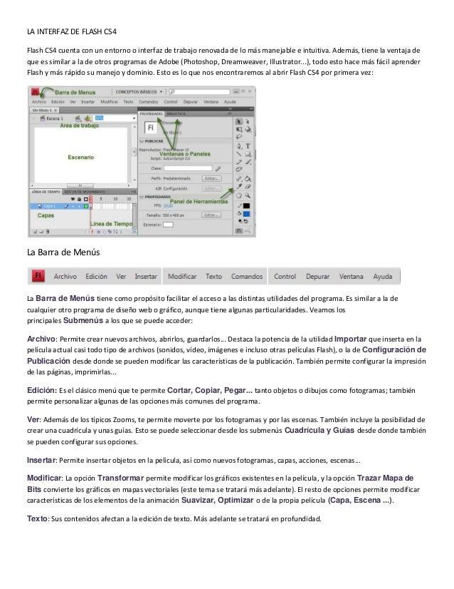 LA INTERFAZ DE FLASH CS4Flash CS4 cuenta con un entorno o interfaz de trabajo renovada de lo más manejable e intuitiva. Ad...