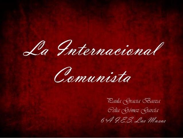 La Internacional Comunista Paula Gracia Baeza Celia Gómez García  6ºA I.E.S. Las Musas