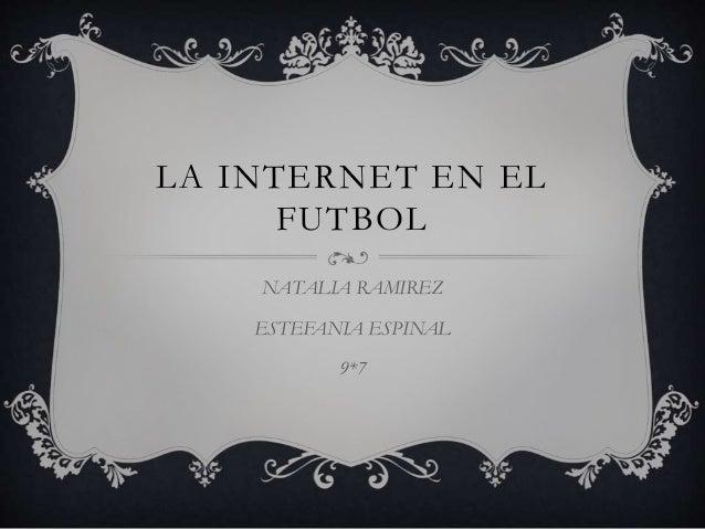 LA INTERNET EN EL FUTBOL NATALIA RAMIREZ ESTEFANIA ESPINAL 9*7