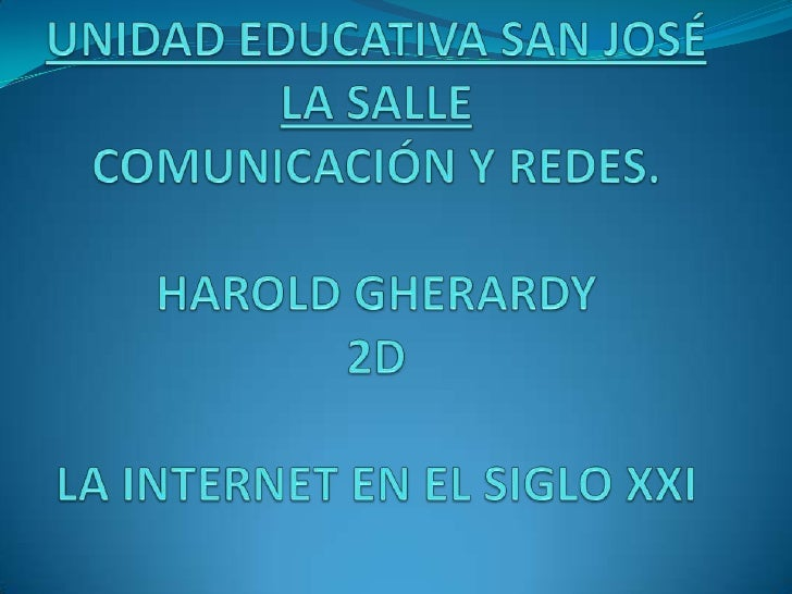 UNIDAD EDUCATIVA SAN JOSÉ LA SALLECOMUNICACIÓN Y REDES.HAROLD GHERARDY2DLA INTERNET EN EL SIGLO XXI<br />