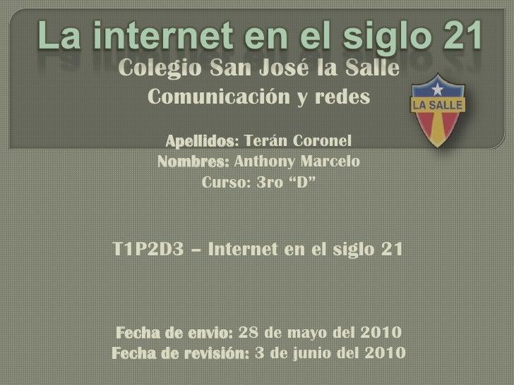 La internet en el siglo 21<br />Colegio San José la Salle <br />Comunicación y redes<br />Apellidos: Terán Coronel <br />N...