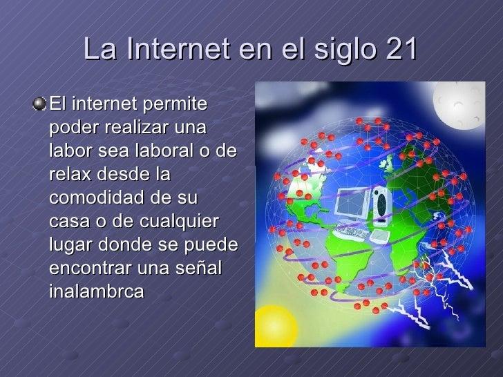 La Internet en el siglo 21 <ul><li>El internet permite poder realizar una labor sea laboral o de relax desde la comodidad ...