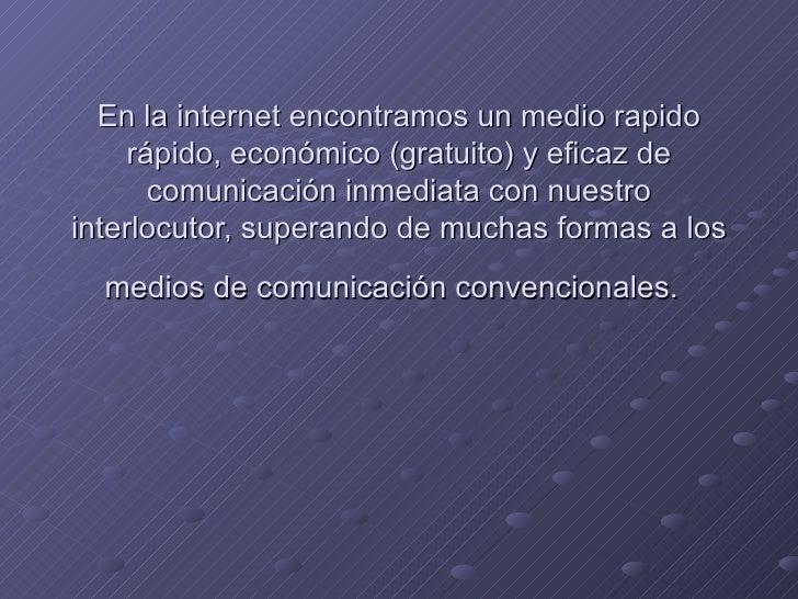 En la internet encontramos un medio rapido rápido, económico (gratuito) y eficaz de comunicación inmediata con nuestro int...
