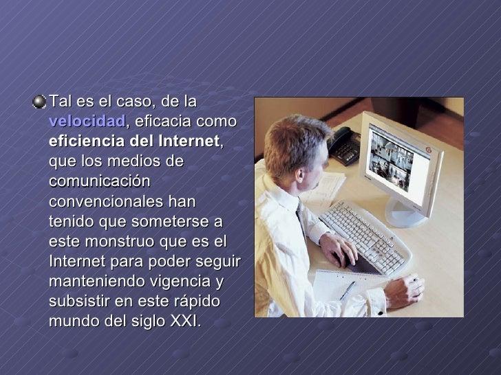 <ul><li>Tal es el caso, de la  velocidad , eficacia como  eficiencia del Internet , que los medios de comunicación convenc...