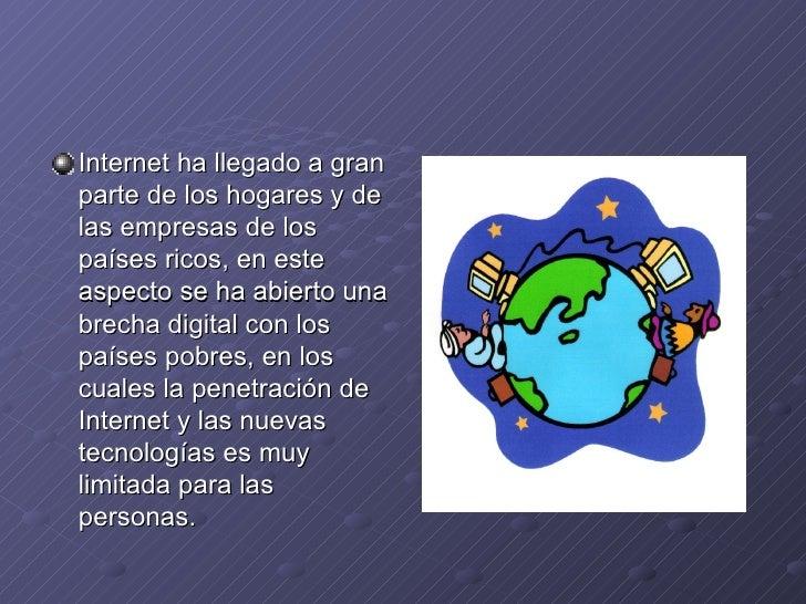 <ul><li>Internet ha llegado a gran parte de los hogares y de las empresas de los países ricos, en este aspecto se ha abier...