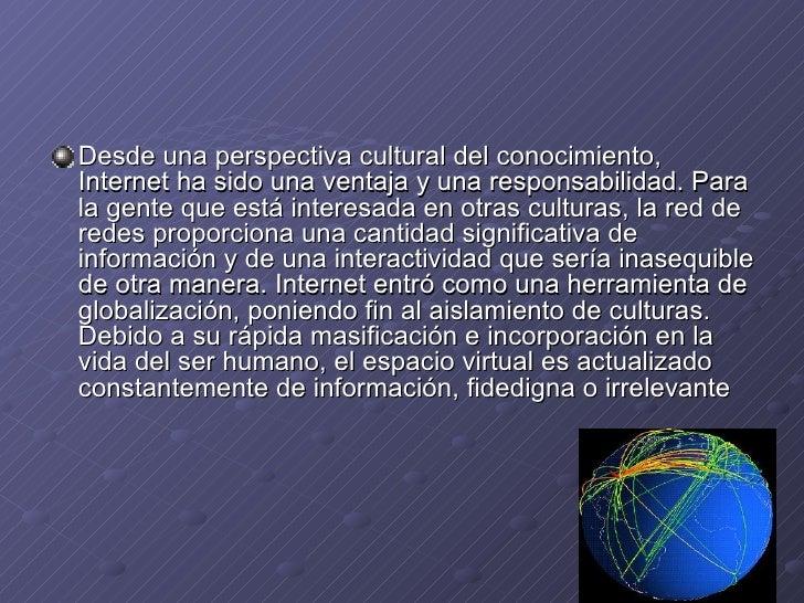<ul><li>Desde una perspectiva cultural del conocimiento, Internet ha sido una ventaja y una responsabilidad. Para la gente...