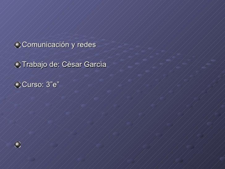 "<ul><li>Comunicación y redes </li></ul><ul><li>Trabajo de: Cèsar Garcìa </li></ul><ul><li>Curso: 3""e"" </li></ul>"