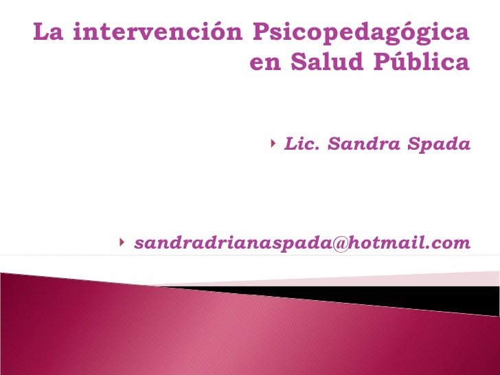 La intervención Psicopedagógica en Salud Pública <ul><li>Lic. Sandra Spada </li></ul><ul><li>[email_address] </li></ul>