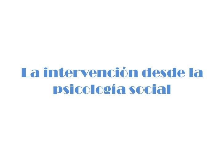 La intervención desde la    psicología social