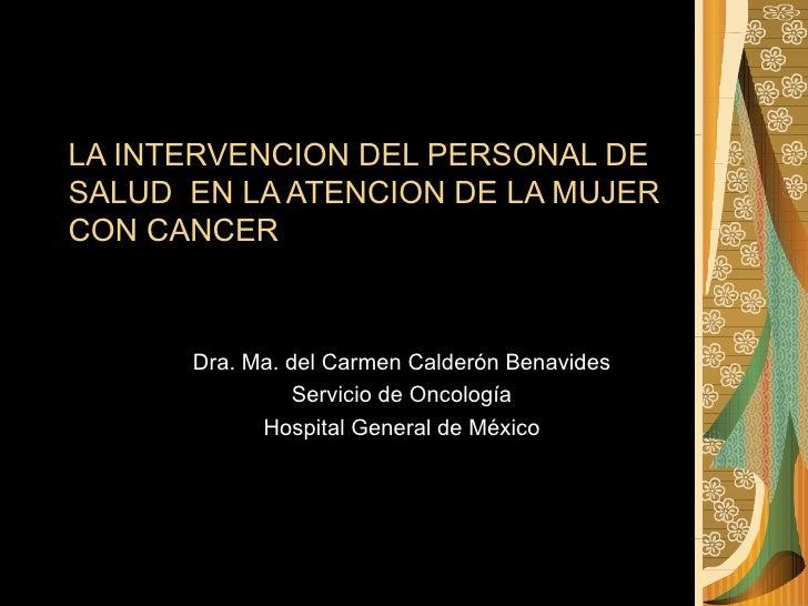 LA INTERVENCION DEL PERSONAL DE SALUD  EN LA ATENCION DE LA MUJER CON CANCER Dra. Ma. del Carmen Calderón Benavides Servic...