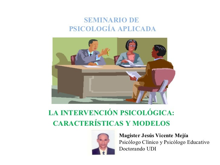 SEMINARIO DE  PSICOLOGÍA APLICADA LA INTERVENCIÓN PSICOLÓGICA: CARACTERÍSTICAS Y MODELOS Magister Jesús Vicente Mejía Psic...