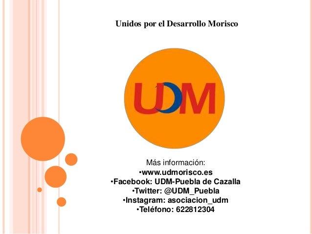 Unidos por el Desarrollo Morisco Más información: •www.udmorisco.es •Facebook: UDM-Puebla de Cazalla •Twitter: @UDM_Puebla...