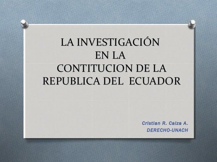 LA INVESTIGACIÓN         EN LA  CONTITUCION DE LAREPUBLICA DEL ECUADOR               Cristian R. Caiza A.                 ...