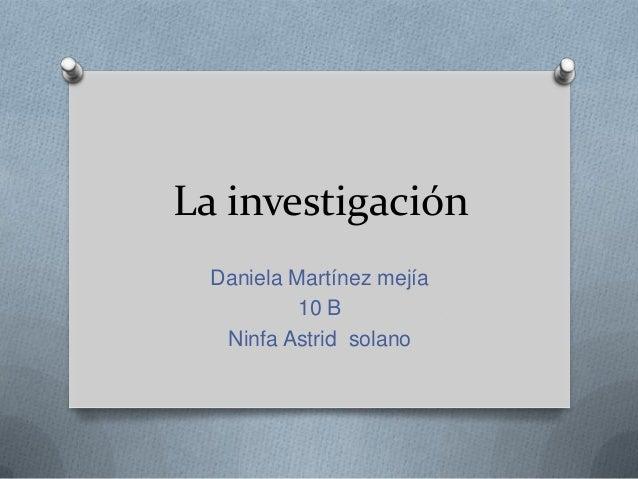 La investigaciónDaniela Martínez mejía10 BNinfa Astrid solano