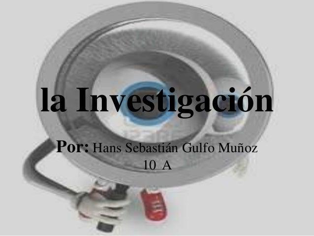 la InvestigaciónPor: Hans Sebastián Gulfo Muñoz10 A