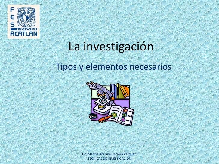 La investigación<br />Tipos y elementos necesarios<br />Lic. Marina Adriana Herrera Vázquez, TECNICAS DE INVESTIGACION<br />