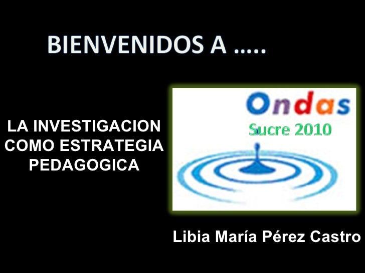 Libia María Pérez Castro LA INVESTIGACION COMO ESTRATEGIA PEDAGOGICA