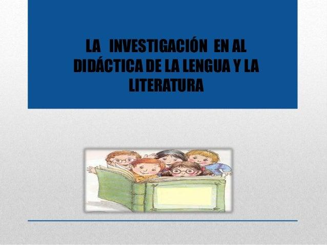 LA INVESTIGACIÓN EN AL DIDÁCTICA DE LA LENGUA Y LA LITERATURA