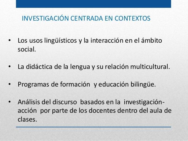 INVESTIGACIÓN CENTRADA EN CONTEXTOS • Los usos lingüísticos y la interacción en el ámbito social. • La didáctica de la len...