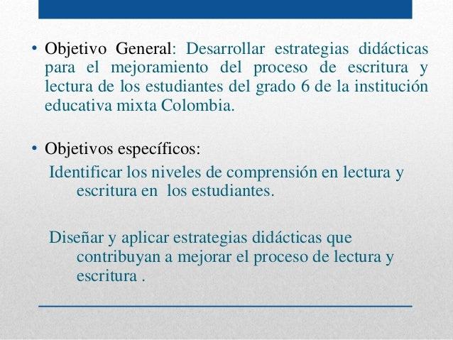 • Objetivo General: Desarrollar estrategias didácticas para el mejoramiento del proceso de escritura y lectura de los estu...