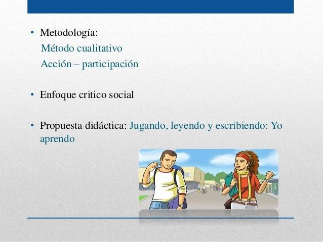 • Metodología: Método cualitativo Acción – participación • Enfoque critico social • Propuesta didáctica: Jugando, leyendo ...