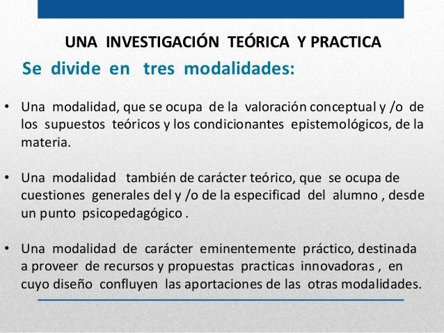 UNA INVESTIGACIÓN TEÓRICA Y PRACTICA Se divide en tres modalidades: • Una modalidad, que se ocupa de la valoración concept...