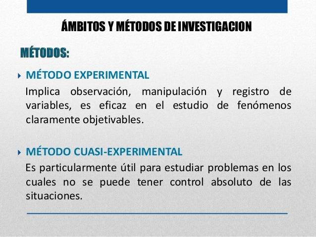 ÁMBITOS Y MÉTODOS DE INVESTIGACION  MÉTODO EXPERIMENTAL Implica observación, manipulación y registro de variables, es efi...