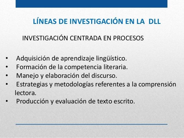 LÍNEAS DE INVESTIGACIÓN EN LA DLL INVESTIGACIÓN CENTRADA EN PROCESOS • Adquisición de aprendizaje lingüístico. • Formación...