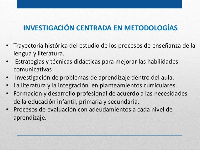 INVESTIGACIÓN CENTRADA EN METODOLOGÍAS • Trayectoria histórica del estudio de los procesos de enseñanza de la lengua y lit...