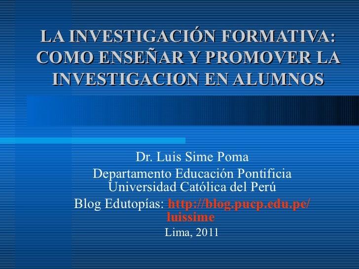 LA INVESTIGACIÓN FORMATIVA: COMO ENSEÑAR Y PROMOVER LA INVESTIGACION EN ALUMNOS Dr. Luis Sime Poma Departamento Educación ...