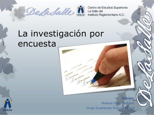 La investigación por encuesta Equipo: Melissa Solís Medrano Jorge Guadalupe Álvarez Ávalos