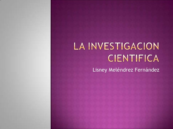 LA INVESTIGACION CIENTIFICA<br />Lisney MeléndrezFernández<br />