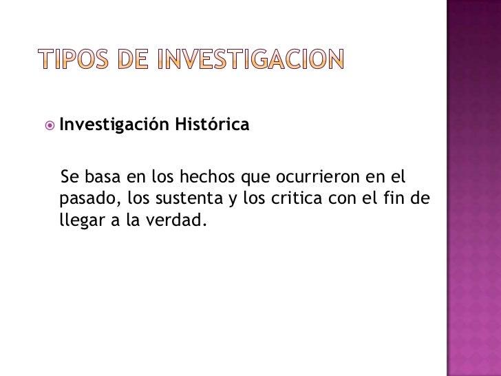  Investigación   Histórica Se basa en los hechos que ocurrieron en el pasado, los sustenta y los critica con el fin de ll...