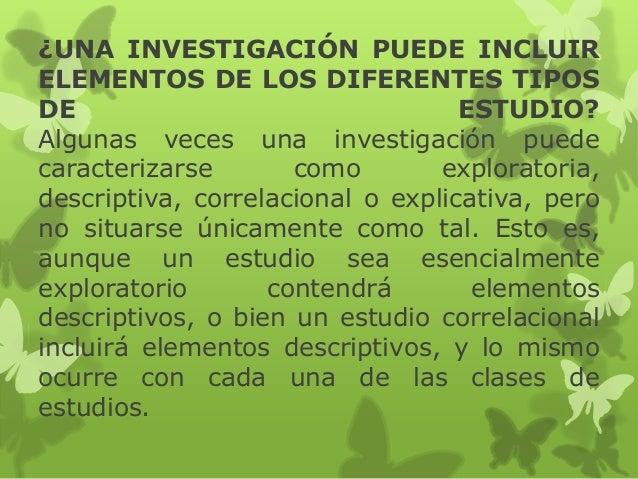 ¿UNA INVESTIGACIÓN PUEDE INCLUIR ELEMENTOS DE LOS DIFERENTES TIPOS DE ESTUDIO? Algunas veces una investigación puede carac...