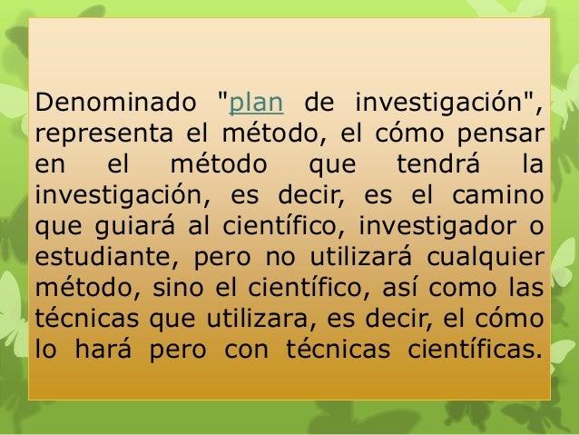 """Denominado """"plan de investigación"""", representa el método, el cómo pensar en el método que tendrá la investigación, es deci..."""