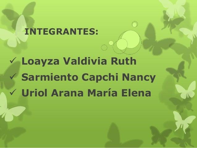 INTEGRANTES:  Loayza Valdivia Ruth  Sarmiento Capchi Nancy  Uriol Arana María Elena