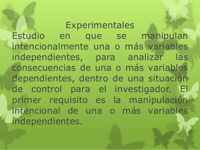 Experimentales Estudio en que se manipulan intencionalmente una o más variables independientes, para analizar las consecue...