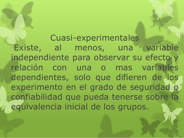 Cuasi-experimentales Existe, al menos, una variable independiente para observar su efecto y relación con una o mas variabl...