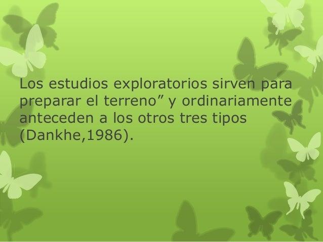 Los estudios exploratorios sirven para preparar el terreno‖ y ordinariamente anteceden a los otros tres tipos (Dankhe,1986...