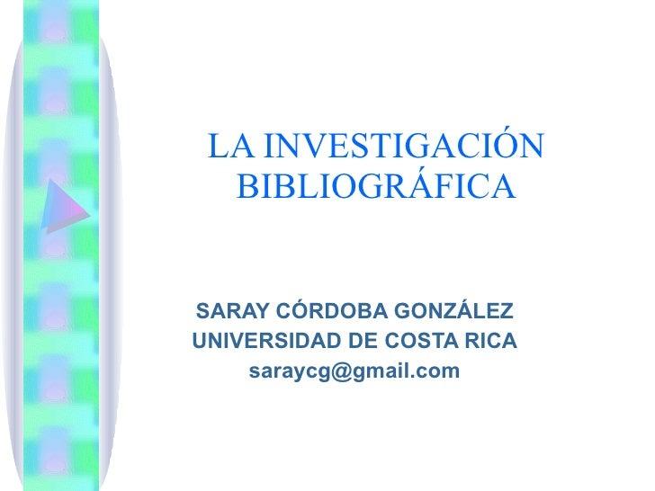 LA INVESTIGACIÓN BIBLIOGRÁFICA SARAY CÓRDOBA GONZÁLEZ UNIVERSIDAD DE COSTA RICA [email_address]