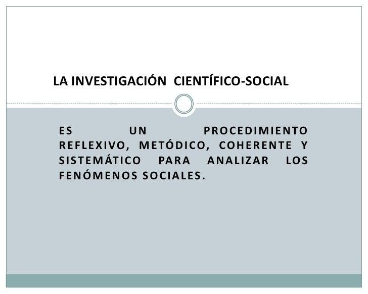 LA INVESTIGACIÓN CIENTÍFICO-SOCIALES               UN              P RO C E D I MI E NTOR E F L E X I VO, M E TÓD I CO, CO...