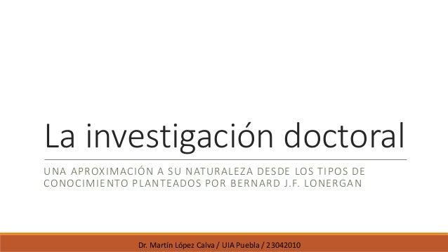 La investigación doctoral UNA APROXIMACIÓN A SU NATURALEZA DESDE LOS TIPOS DE CONOCIMIENTO PLANTEADOS POR BERNARD J.F. LON...