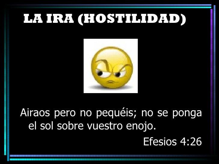 LA IRA (HOSTILIDAD ) <ul><li>Airaos pero no pequéis; no se ponga el sol sobre vuestro enojo. </li></ul><ul><li>Efesios 4:2...