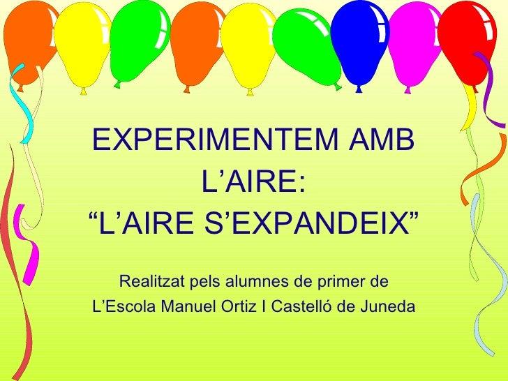 """EXPERIMENTEM AMB L'AIRE: """"L'AIRE S'EXPANDEIX"""" Realitzat pels alumnes de primer de L'Escola Manuel Ortiz I Castelló de Juneda"""
