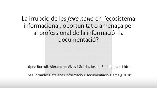 La irrupció de les fake news en l'ecosistema informacional, oportunitat o amenaça per al professional de la informació i l...