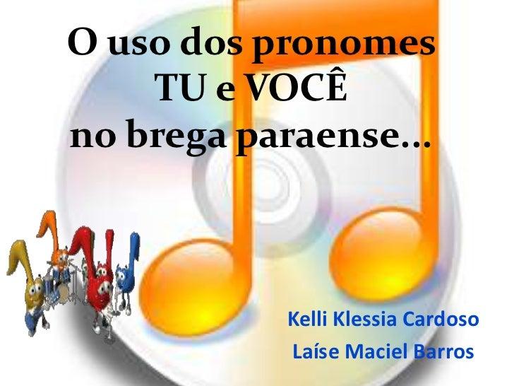 O uso dos pronomes    TU e VOCÊno brega paraense...           Kelli Klessia Cardoso           Laíse Maciel Barros