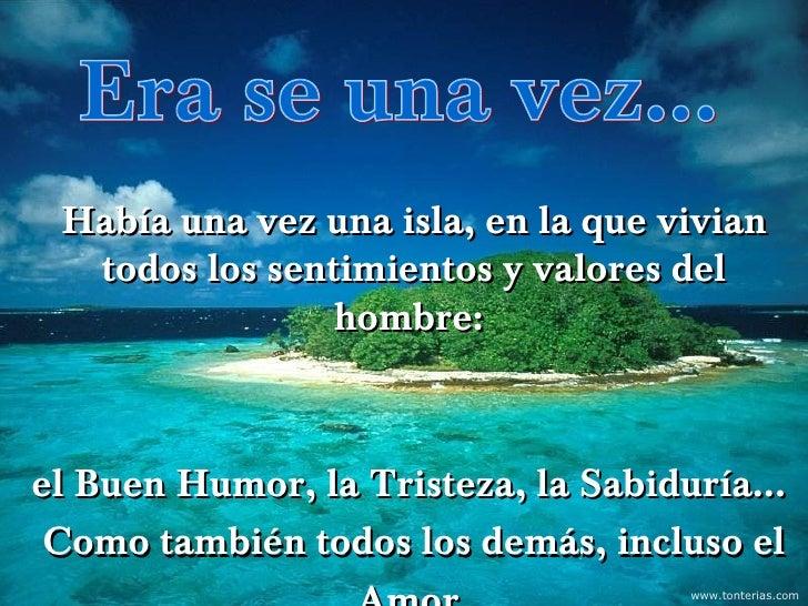 Había una vez una isla, en la que vivian  todos los sentimientos y valores del                hombre:          www.tonteri...