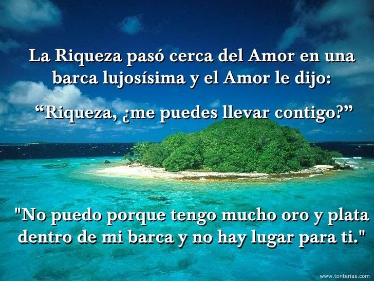 """La Riqueza pasó cerca del Amor en una   barca lujosísima y el Amor le dijo:  """"Riqueza, ¿me puedes llevar contigo?""""        ..."""