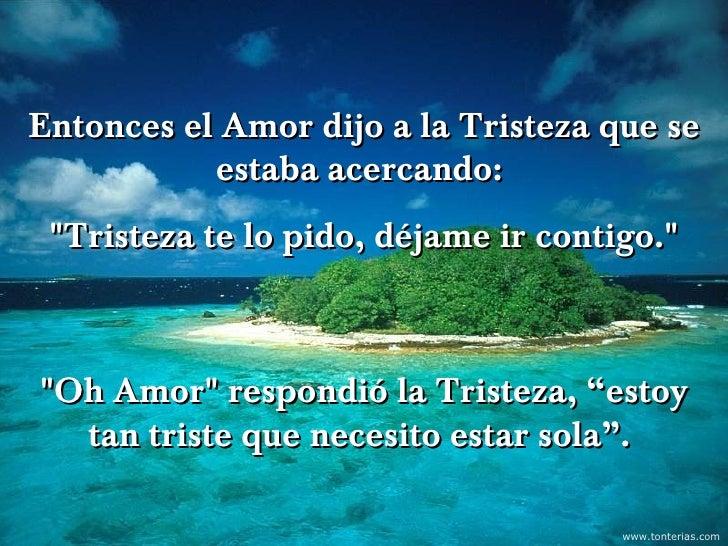 "Entonces el Amor dijo a la Tristeza que se           estaba acercando: ""Tristeza te lo pido, déjame ir contigo.""          ..."
